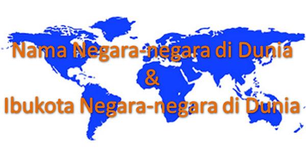 Tahukah kau berapa banyak jumlah Negara Nama Negara-negara di dunia dan Ibukotanya