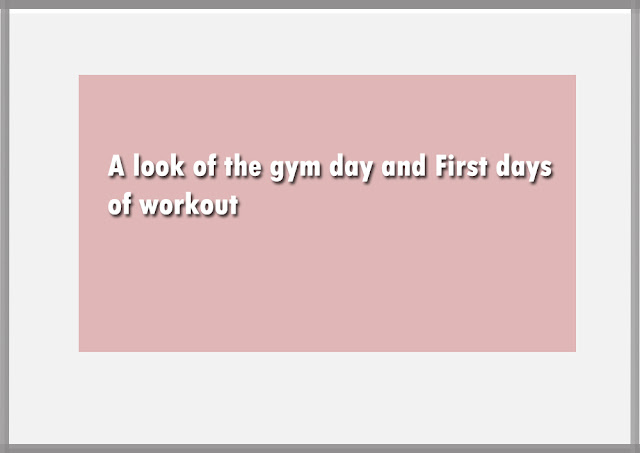 A look of the gym day and First days of workout