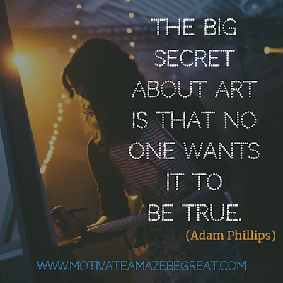 "30 Aesthetic Quotes And Beautiful Sayings With Deep Meaning:  ""The big secret about Art is that no one wants it to be true."" - Adam Phillips"