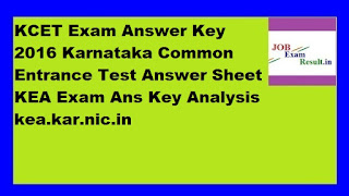 KCET Exam Answer Key 2016 Karnataka Common Entrance Test Answer Sheet KEA Exam Ans Key Analysis kea.kar.nic.in