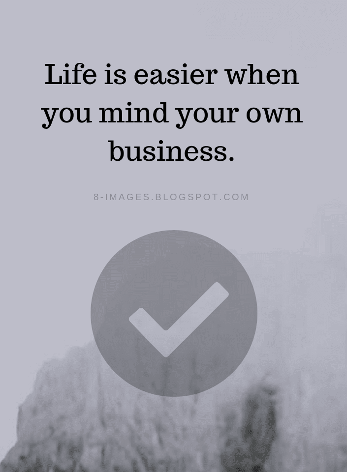 Life Is Easier When You Mind Your Own Business Life Quotes Quotes