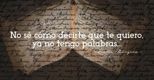 No sé como decirte que te quiero, ya no tengo palabras. Katia Márquez