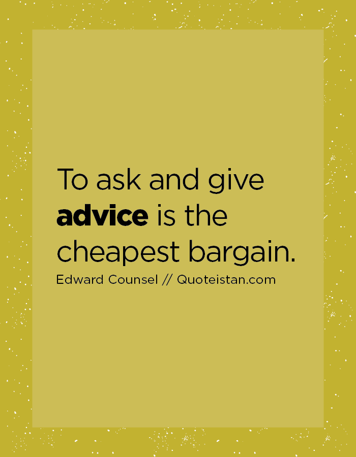 To ask and give advice is the cheapest bargain.