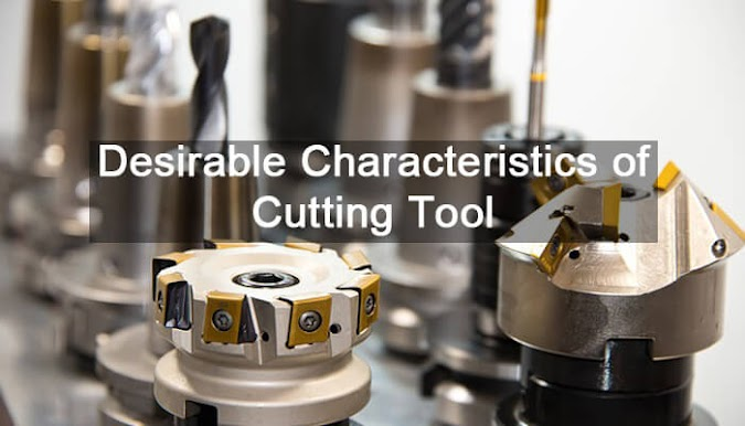 Desirable Characteristics of Cutting Tool Material