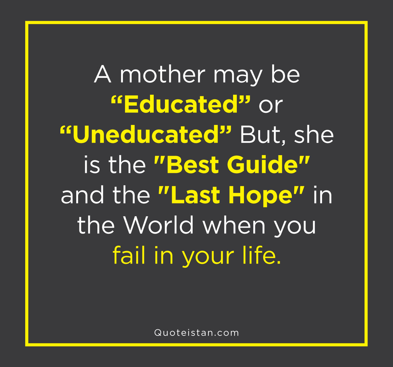 A Mother may be Educated or Uneducated But, she is the Best Guide and the Last Hope in the World when you Fail in your Life.