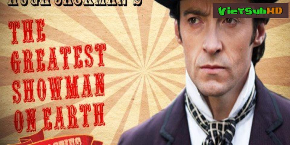 Phim Bậc Thầy Của Những Ước Mơ VietSub HD | The Greatest Showman 2017