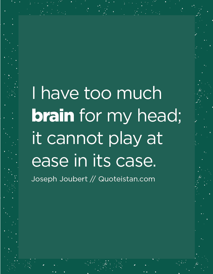 I have too much brain for my head; it cannot play at ease in its case.