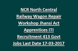 NCR North Central Railway Wagon Repair Workshop Jhansi Act Apprentices ITI Recruitment 413 Govt Jobs Last Date 17-03-2017