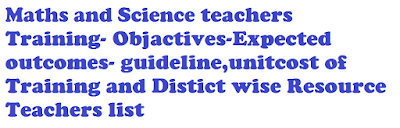 Maths and Science teachers Objactive Expected outcomes guideline,unitcost of Training and Distict wise Resource Teachers list