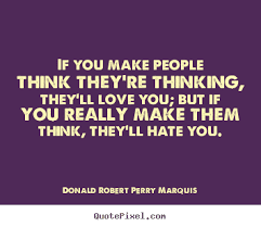 Quotes That Will make Love With Everything: If you make people think they're thinking, they'll love you