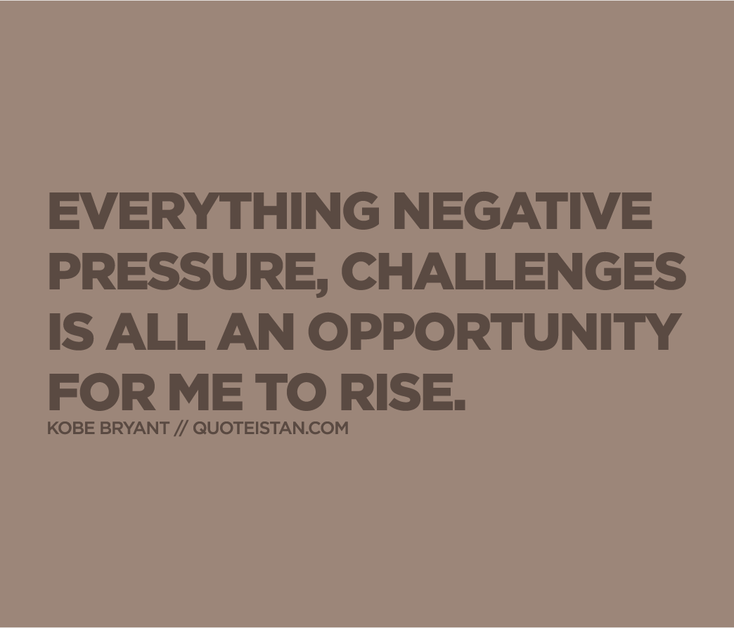 Everything negative  pressure, challenges  is all an opportunity for me to rise.