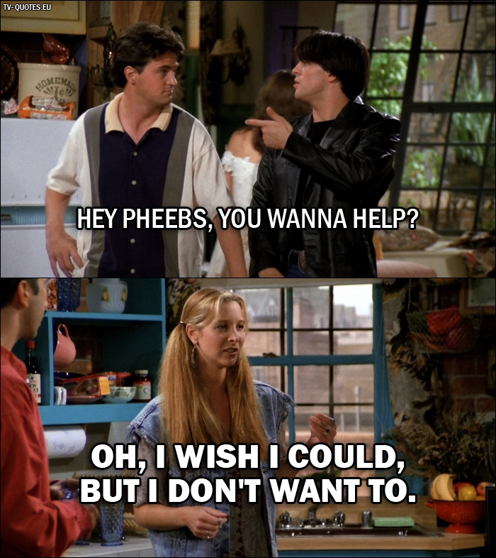 10 Best Friends Quotes from The One Where Monica Gets a Roommate (1x01) - Joey Tribbiani: Hey Pheebs, you wanna help? Phoebe Buffay: Oh, I wish I could, but I don't want to.
