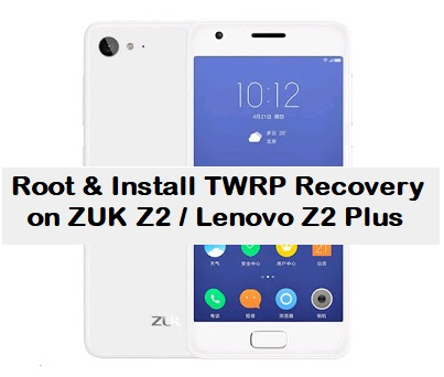 How to Root & Install TWRP Recovery on ZUK Z2 / Lenovo Z2