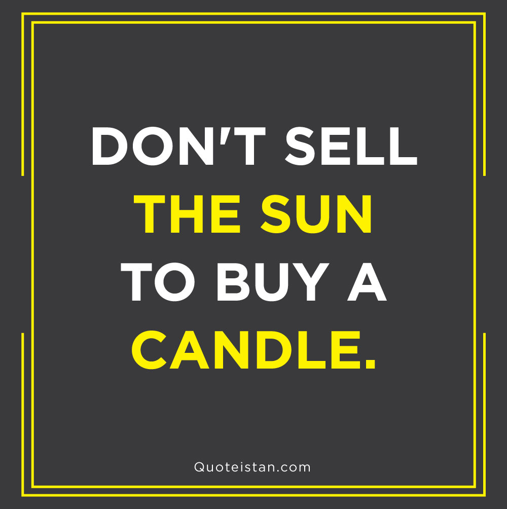 Don't sell the sun to buy a candle.