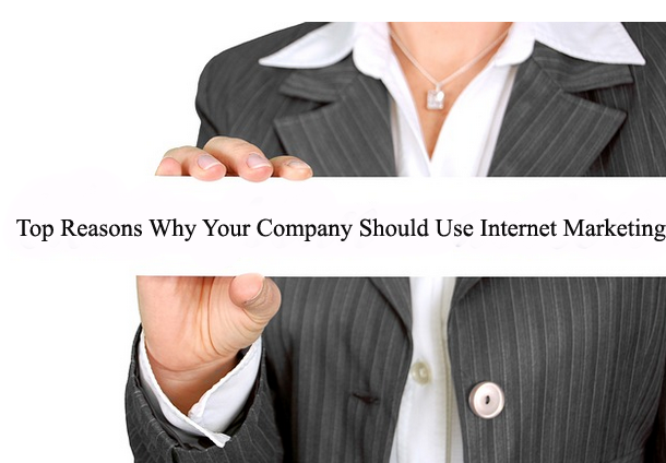 Top Reasons Why Your Company Should Use Internet Marketing