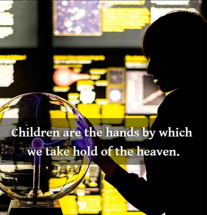 Children are the hands by which we take hold of the heaven. - Henry Ward Beecher