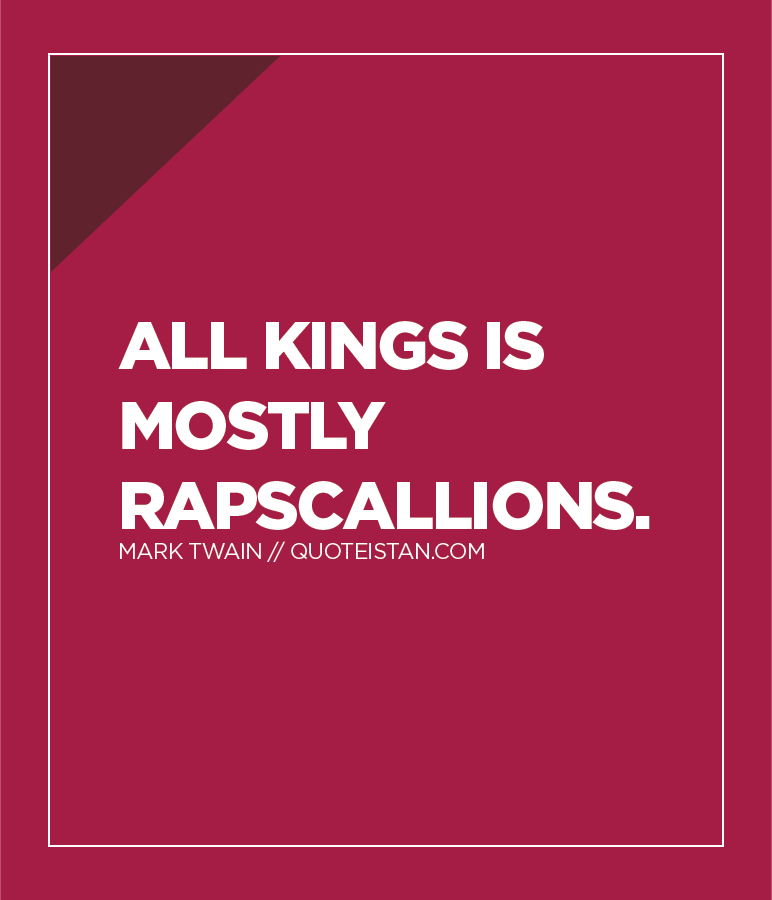 All kings is mostly rapscallions.