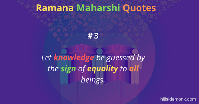 Ramana Maharshi Quotes To Guide Your Spiritual Path  3 Let knowledge be guessed by the sign of equality to all beings.