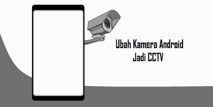 Cara Menjadikan HP Android Sebagai Kamera CCTV Jarak Jauh