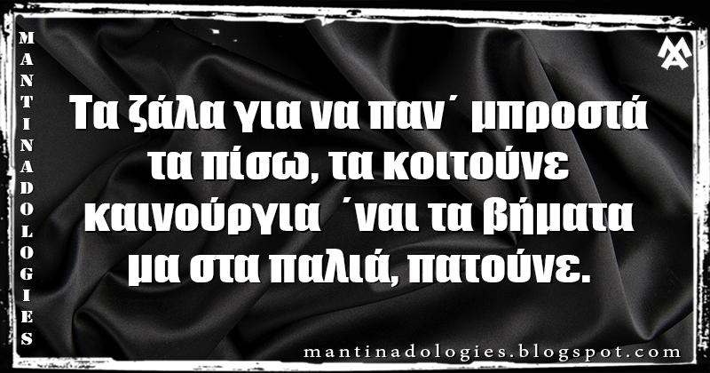 Μαντινάδα - Τα ζάλα για να παν΄ μπροστά, τα πίσω, τα κοιτούνε καινούργια  ΄ναι τα βήματα, μα στα παλιά, πατούνε.