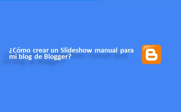 ¿Cómo crear un Slideshow manual para mi blog de Blogger?