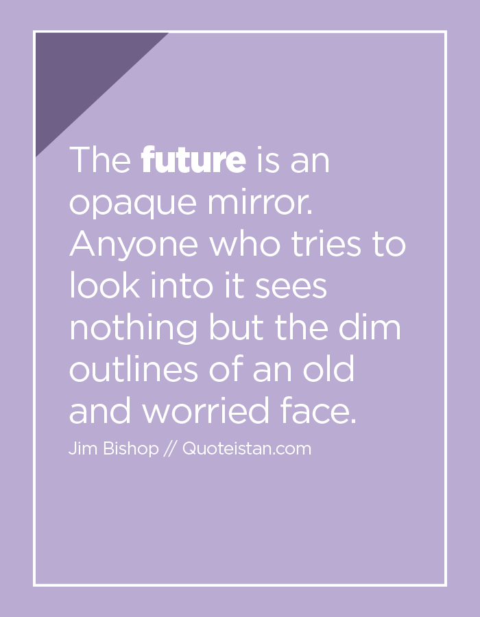 The future is an opaque mirror.  Anyone who tries to look into it sees nothing but the dim outlines of an old and worried face.