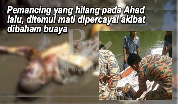 Pemancing yang hilang pada Ahad lalu, ditemui mati dipercayai akibat dibaham buaya