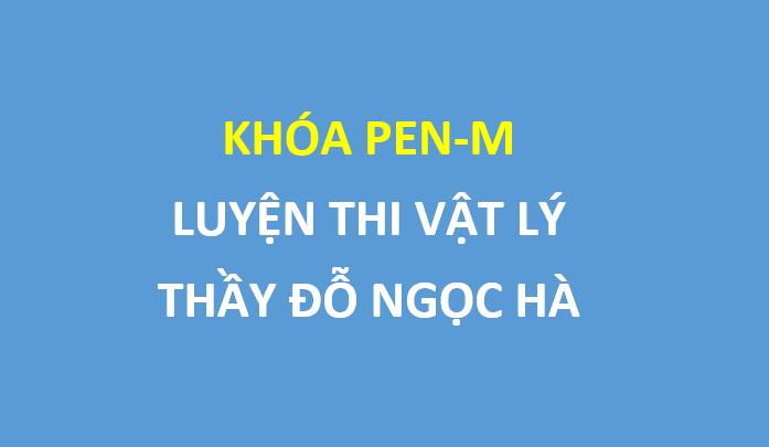 FREE khóa Pen-M luyện thi vật lý 2019 , thầy Đỗ Ngọc Hà