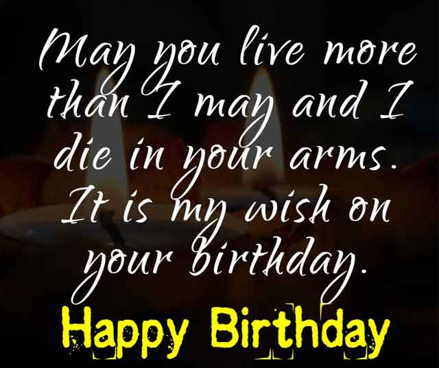 May you live more than I may and I die in your arms. It is my wish on your birthday.
