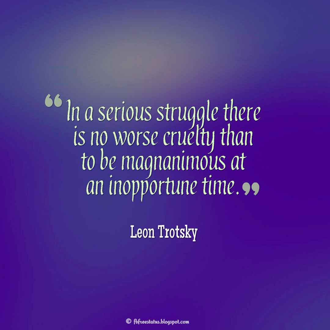 """""""In a serious struggle there is no worse cruelty than to be magnanimous at an inopportune time."""" ? Leon Trotsky Quotes About struggle"""