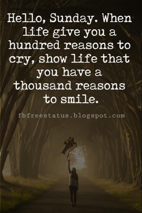 Sunday Morning Inspirational Quotes, Hello, Sunday. When life give you a hundred reasons to cry, show life that you have a thousand reasons to smile.