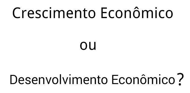 Crescimento Econômico e Desenvolvimento Econômico