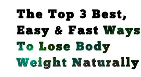 The Top 3 Best, Easy & Fast Ways To Lose Body Weight Naturally