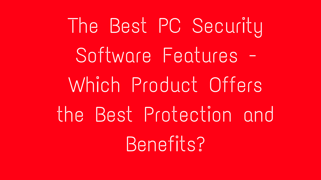 The Best PC Security Software Features - Which Product Offers the Best Protection and Benefits?