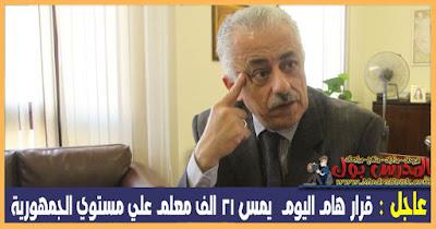 عاجل : قرار هام اليوم  يمس 21 الف معلم علي مستوي الجمهورية