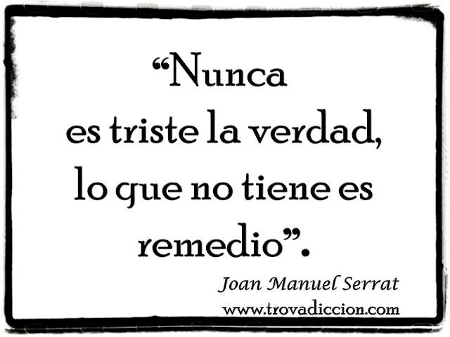 """""""Nunca es triste la verdad,lo que no tiene es remedio""""."""