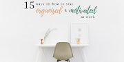 15 ways to stay organised and motivated at work
