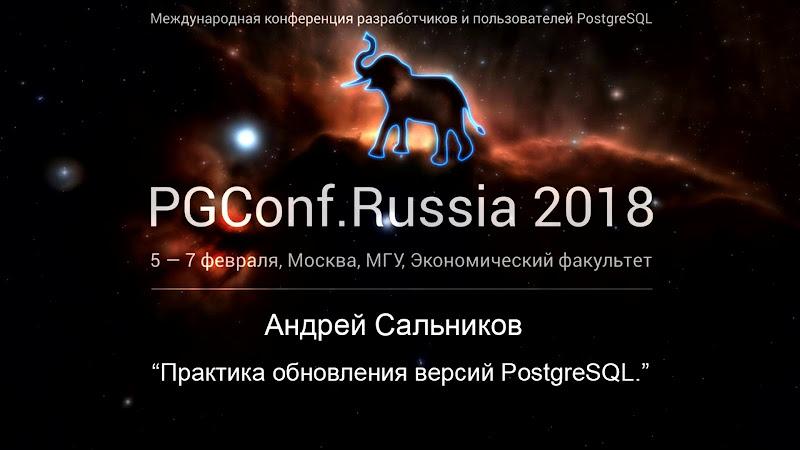 Видео конференции PGConf.Russia 2018 | Практика обновления версий PostgreSQL | Андрей Сальников