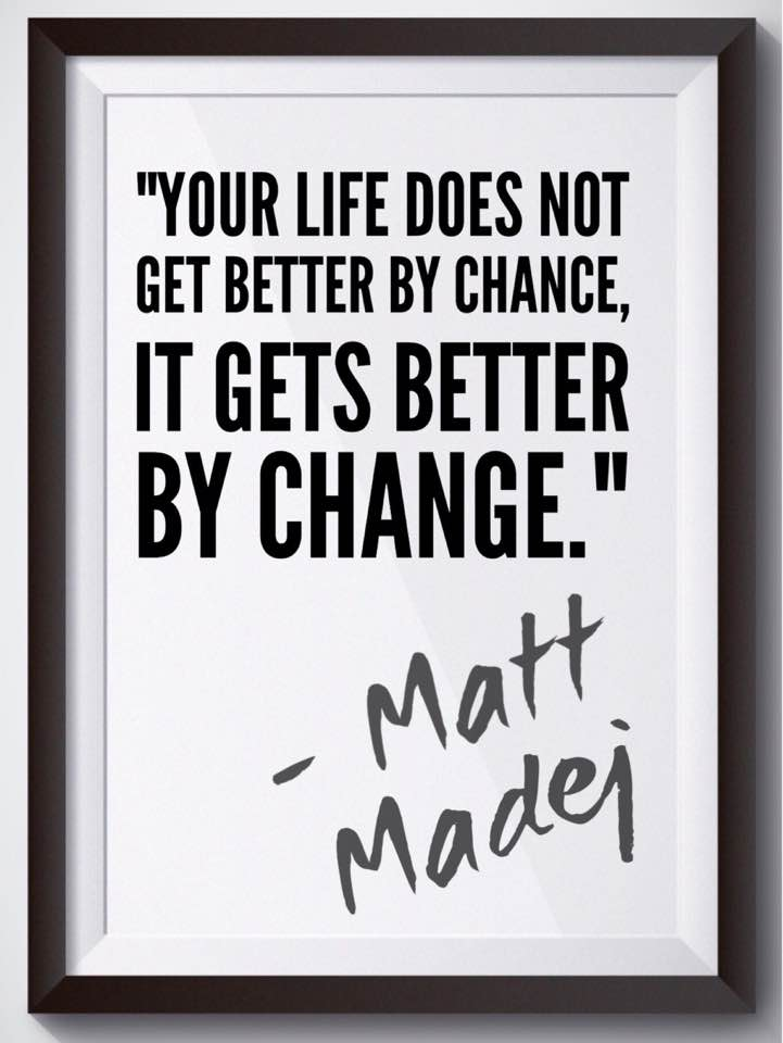 """Your life does not get better by chance, it gets better by change."" Matt Madej"