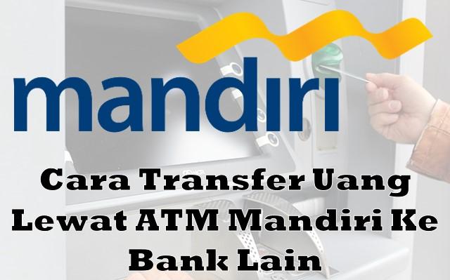 Cara Transfer Uang Lewat ATM Mandiri Ke Bank Lain  Cara Transfer Uang Lewat ATM Mandiri Ke Bank Lain (BRI, BCA, BTN, BNI dan Lainnya)