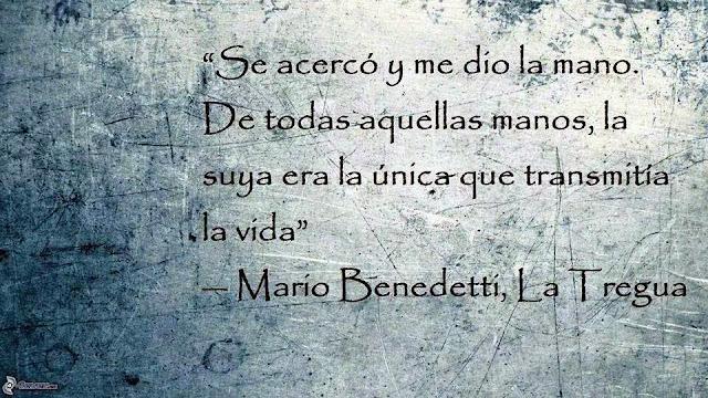 Se acercó y me dio la mano. De todas aquellas manos, la suya era la única que transmitía la vida. Mario Benedetti