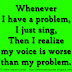 Whenever I have a problem, I just sing, Then I realize my voice is worse than my problem.