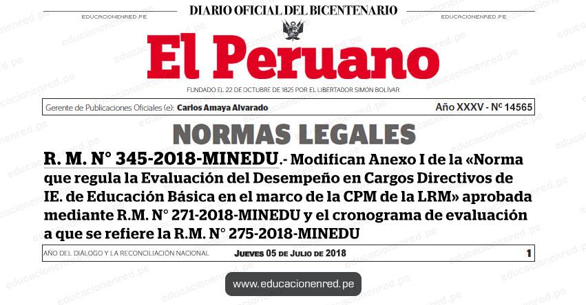 R. M. N° 345-2018-MINEDU - Modifican Anexo I de la «Norma que regula la Evaluación del Desempeño en Cargos Directivos de Institución Educativa de Educación Básica en el marco de la Carrera Pública Magisterial de la Ley de Reforma Magisterial» aprobada mediante R.M. N° 271-2018-MINEDU y el cronograma de evaluación a que se refiere la R.M. N° 275-2018-MINEDU - www.minedu.gob.pe