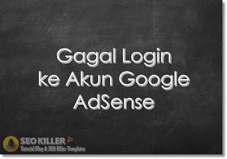 Penyebab dan Cara Mengatasi Gagal Login pada Akun Google AdSense Inilah Penyebab & Solusi Mengatasi Akun AdSense tidak Bisa Masuk
