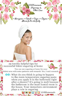 Sugaring the Bikini area Tips 22: What do you think is going to happen to the room temperature sugaring paste when you apply it in the bathroom right after a shower? It's going to melt because the bathroom is the most humid room in the house. Your immediate environment plays a role in sugaring.
