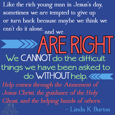 Like the rich young man in Jesus's day, sometimes we are tempted to give up or turn back because maybe we think we can't do it alone. And we are right! We cannot do the difficult things we have been asked to do without help. Help comes through the Atonement of Jesus Christ, the guidance of the Holy Ghost, and the helping hands of others. - Linda K Burton