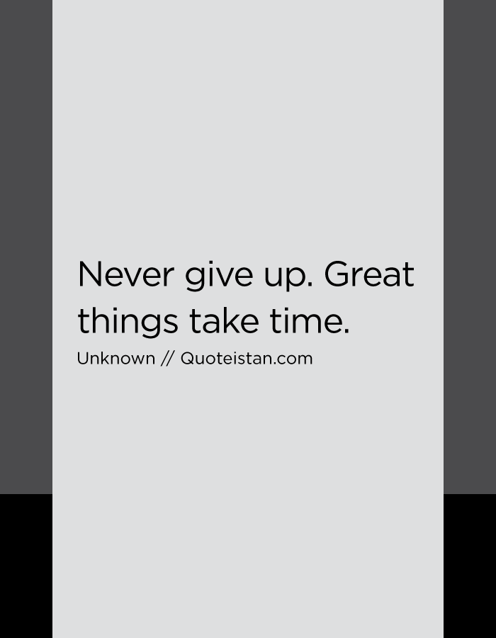 Never give up. Great things take time.