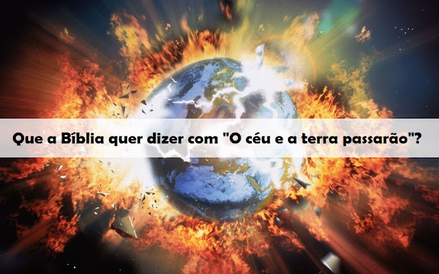 """Que a Bíblia quer dizer com """"O céu e a terra passarão""""?"""