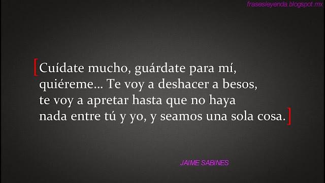 """""""Cuídate mucho, guárdate para mí, quiéreme... e voy a deshacer a besos, te voy a apretar hasta que no haya nada entre tú y yo, y seamos una sola cosa."""" Jaime Sabines - Cartas a Chepita. Los amorosos."""