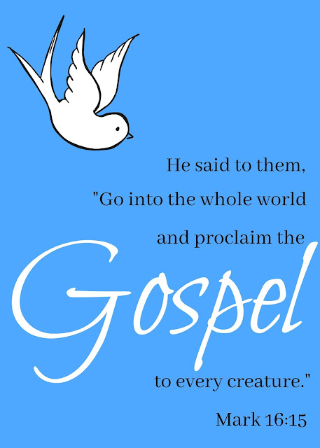 """""""He said to them, 'Go into the whole world and proclaim the gospel to every creature.'"""" Mark 16:15"""
